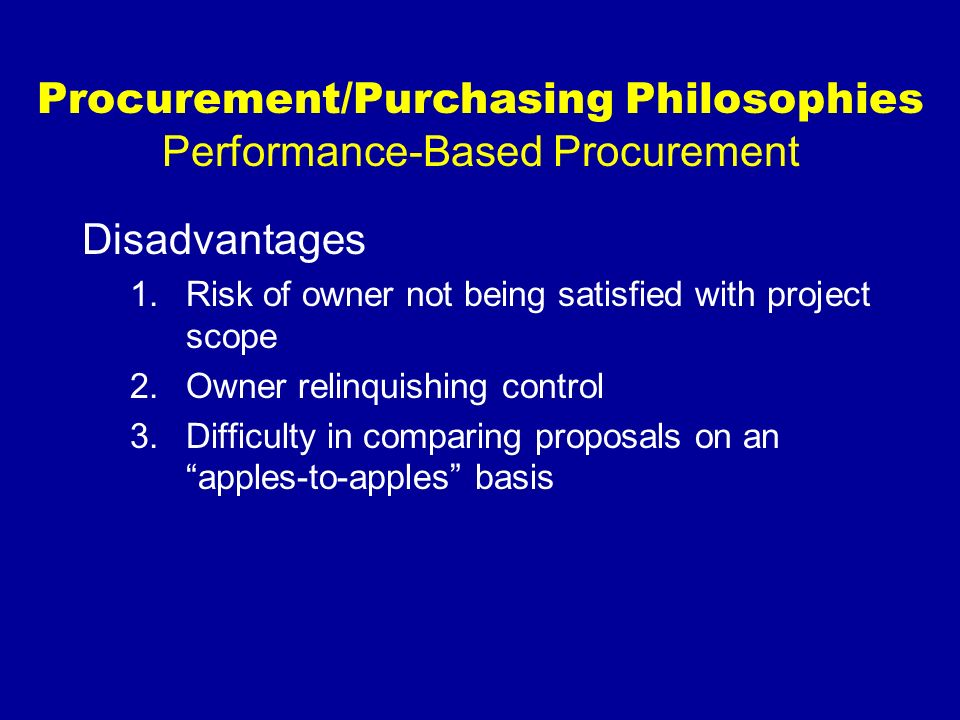 Procurement/Purchasing Philosophies Performance-Based Procurement Disadvantages 1.Risk of owner not being satisfied with project scope 2.Owner relinqu