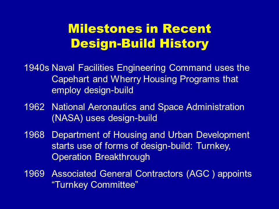 Milestones in Recent Design-Build History 1940sNaval Facilities Engineering Command uses the Capehart and Wherry Housing Programs that employ design-b