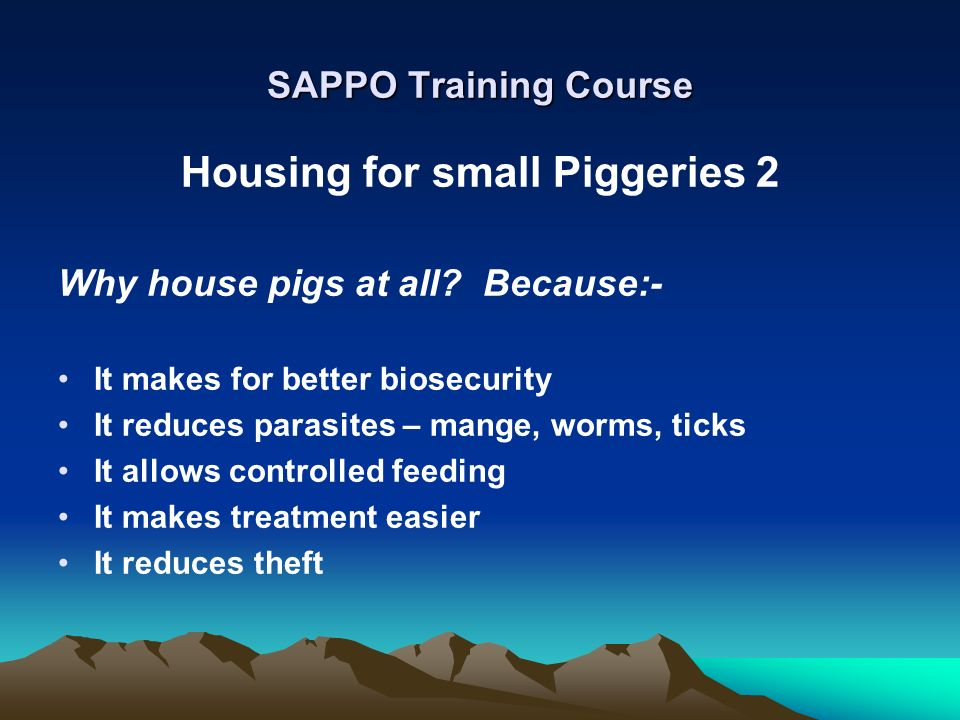 SAPPO Training Course Housing for small Piggeries 2 Why house pigs at all? Because:- It makes for better biosecurity It reduces parasites – mange, wor