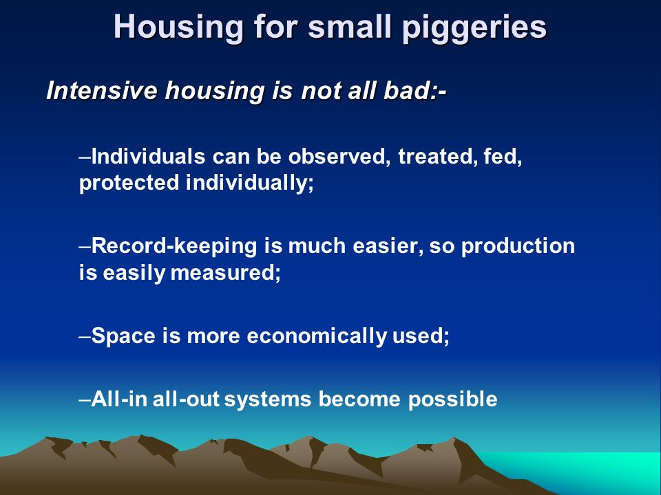 Housing for small piggeries Intensive housing is not all bad:- –Individuals can be observed, treated, fed, protected individually; –Record-keeping is