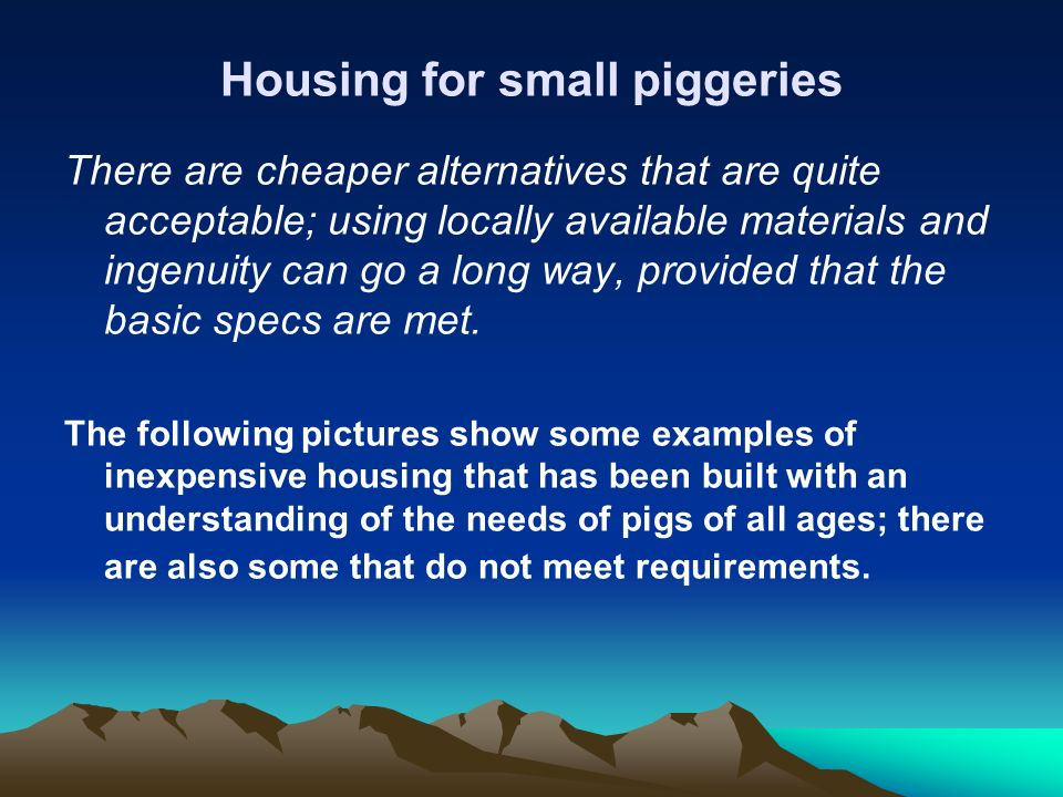 Housing for small piggeries There are cheaper alternatives that are quite acceptable; using locally available materials and ingenuity can go a long wa