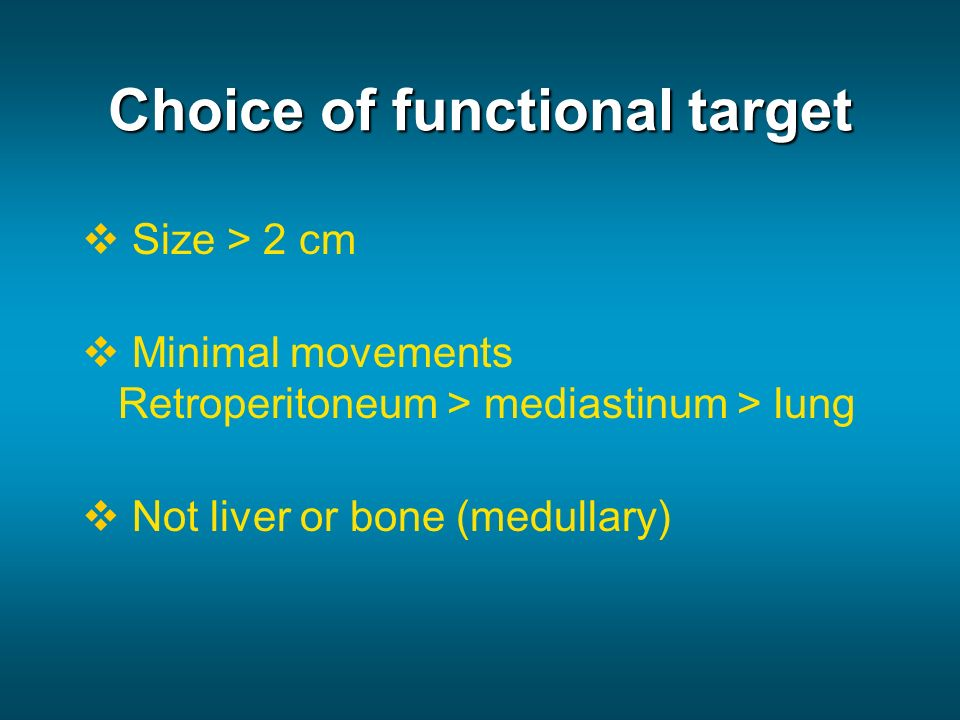 Choice of functional target Size > 2 cm Minimal movements Retroperitoneum > mediastinum > lung Not liver or bone (medullary)