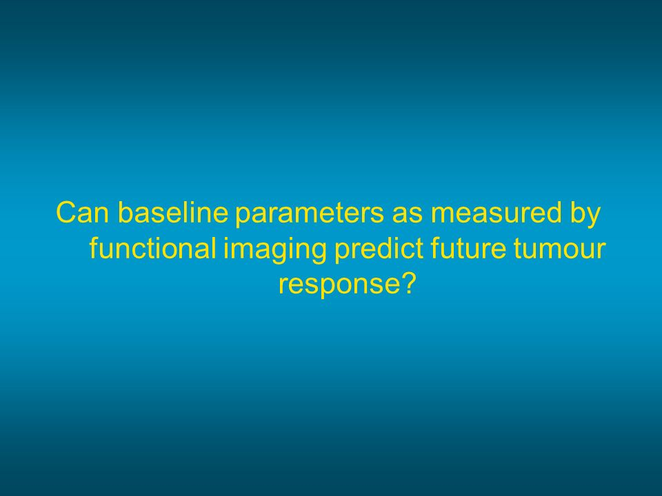 Can baseline parameters as measured by functional imaging predict future tumour response?