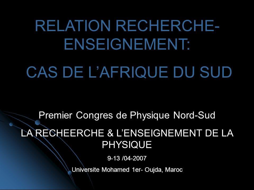 Premier Congres de Physique Nord-Sud LA RECHEERCHE & LENSEIGNEMENT DE LA PHYSIQUE 9-13 /04-2007 Universite Mohamed 1er- Oujda, Maroc RELATION RECHERCHE- ENSEIGNEMENT: CAS DE LAFRIQUE DU SUD