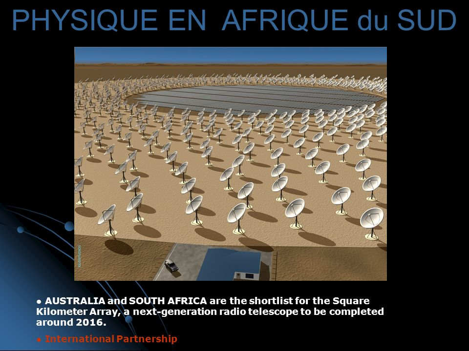 PHYSIQUE EN AFRIQUE du SUD AUSTRALIA and SOUTH AFRICA are the shortlist for the Square Kilometer Array, a next-generation radio telescope to be completed around 2016.
