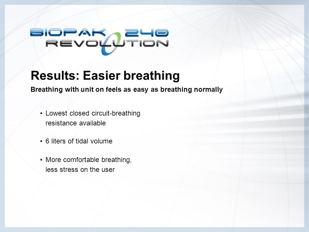 Results: Easier breathing Breathing with unit on feels as easy as breathing normally 6 liters of tidal volume Lowest closed circuit-breathing resistan