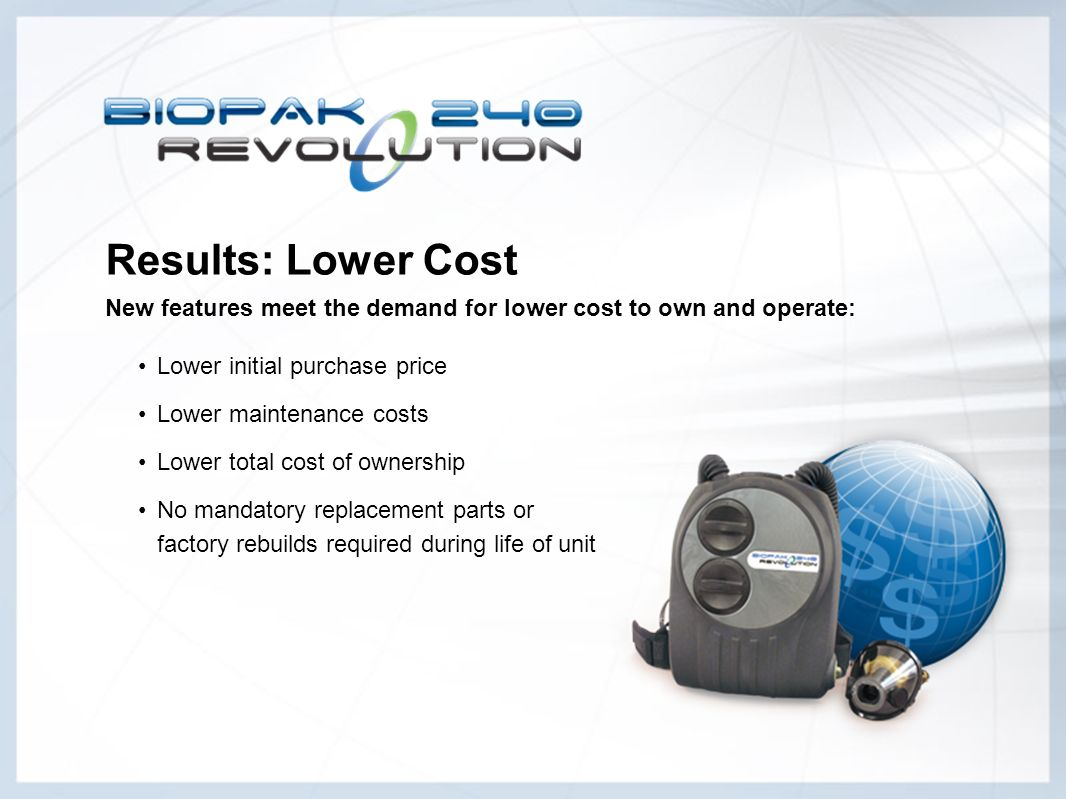 Results: Lower Cost New features meet the demand for lower cost to own and operate: Lower initial purchase price Lower maintenance costs Lower total c