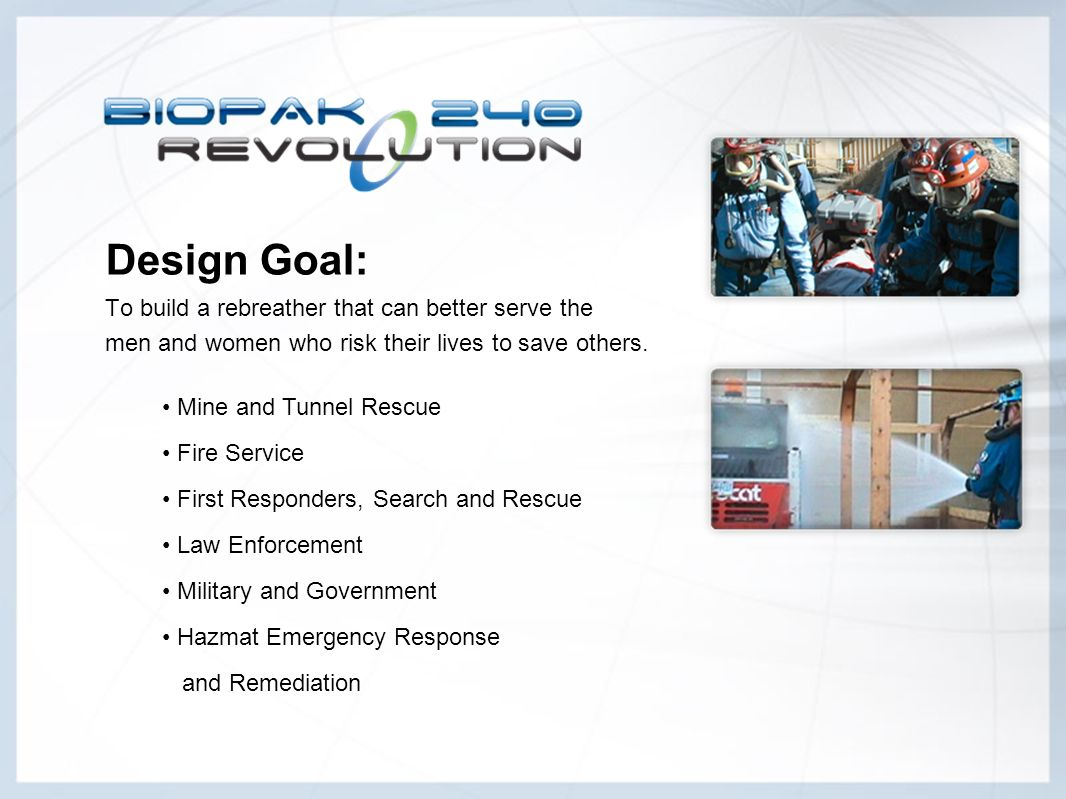 Design Goal: To build a rebreather that can better serve the men and women who risk their lives to save others. Mine and Tunnel Rescue Fire Service Fi