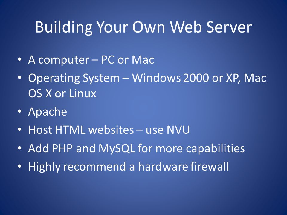 Building Your Own Web Server A computer – PC or Mac Operating System – Windows 2000 or XP, Mac OS X or Linux Apache Host HTML websites – use NVU Add P