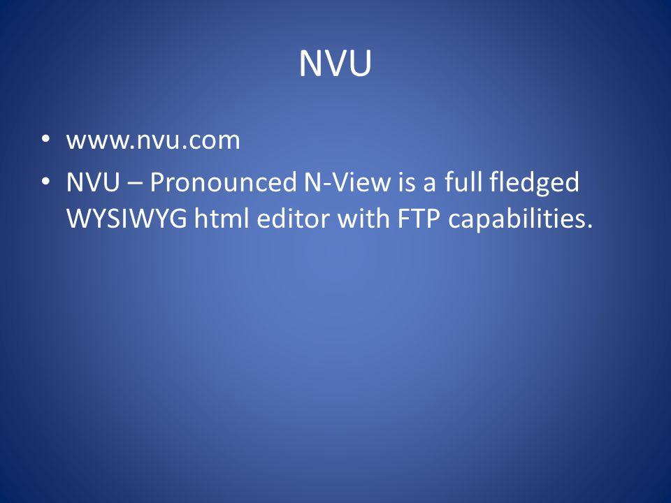 NVU www.nvu.com NVU – Pronounced N-View is a full fledged WYSIWYG html editor with FTP capabilities.