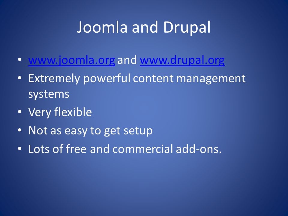 Joomla and Drupal www.joomla.org and www.drupal.org www.joomla.orgwww.drupal.org Extremely powerful content management systems Very flexible Not as ea