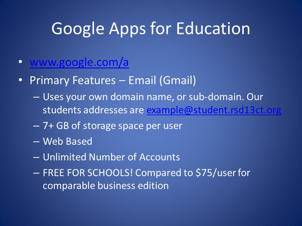 Google Apps for Education www.google.com/a Primary Features – Email (Gmail) – Uses your own domain name, or sub-domain. Our students addresses are exa