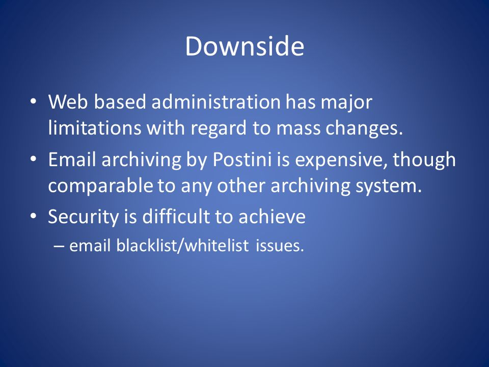 Downside Web based administration has major limitations with regard to mass changes. Email archiving by Postini is expensive, though comparable to any