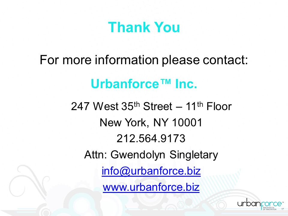 17 Thank You For more information please contact: Urbanforce Inc. 247 West 35 th Street – 11 th Floor New York, NY 10001 212.564.9173 Attn: Gwendolyn