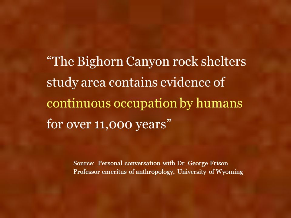 The Bighorn Canyon rock shelters study area contains evidence of continuous occupation by humans for over 11,000 years Source: Personal conversation w