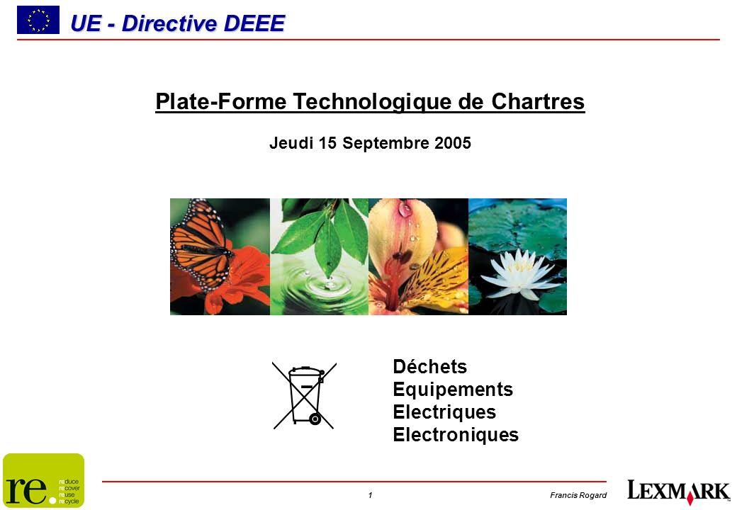 1Francis Rogard UE - Directive DEEE Déchets Equipements Electriques Electroniques Plate-Forme Technologique de Chartres Jeudi 15 Septembre 2005