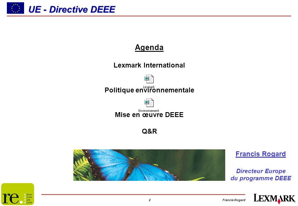 2Francis Rogard UE - Directive DEEE Agenda Lexmark International Politique environnementale Mise en œuvre DEEE Q&R Francis Rogard Directeur Europe du programme DEEE