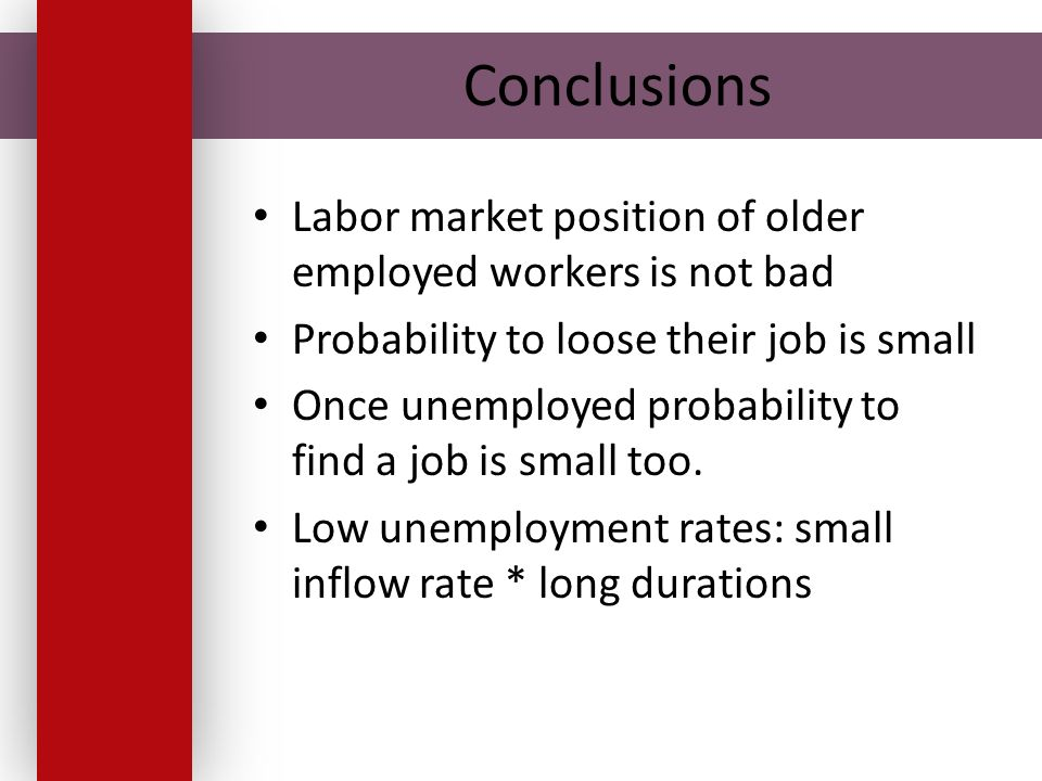 Conclusions Labor market position of older employed workers is not bad Probability to loose their job is small Once unemployed probability to find a j