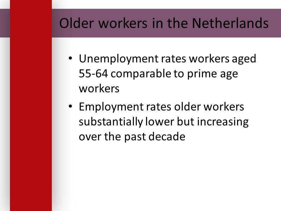 Older workers in the Netherlands Unemployment rates workers aged 55-64 comparable to prime age workers Employment rates older workers substantially lower but increasing over the past decade