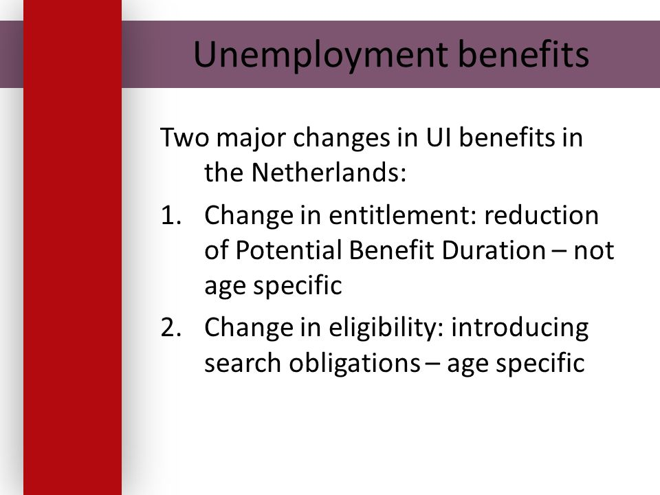Unemployment benefits Two major changes in UI benefits in the Netherlands: 1.Change in entitlement: reduction of Potential Benefit Duration – not age