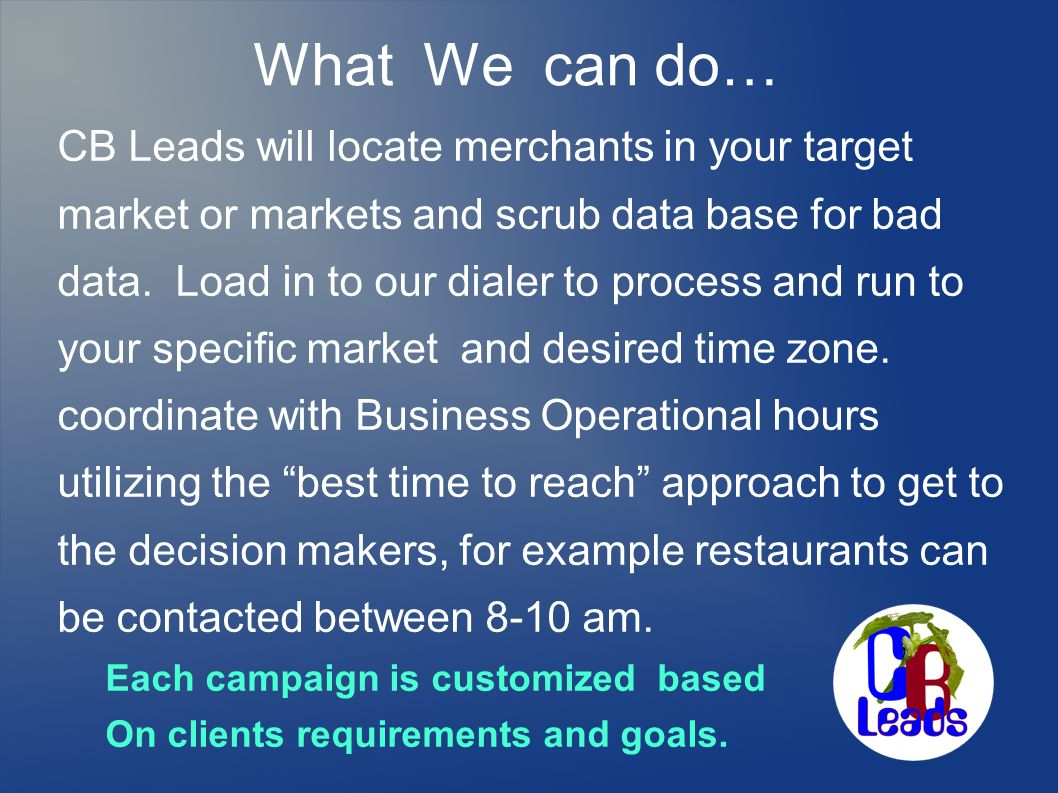What We can do… CB Leads will locate merchants in your target market or markets and scrub data base for bad data. Load in to our dialer to process and