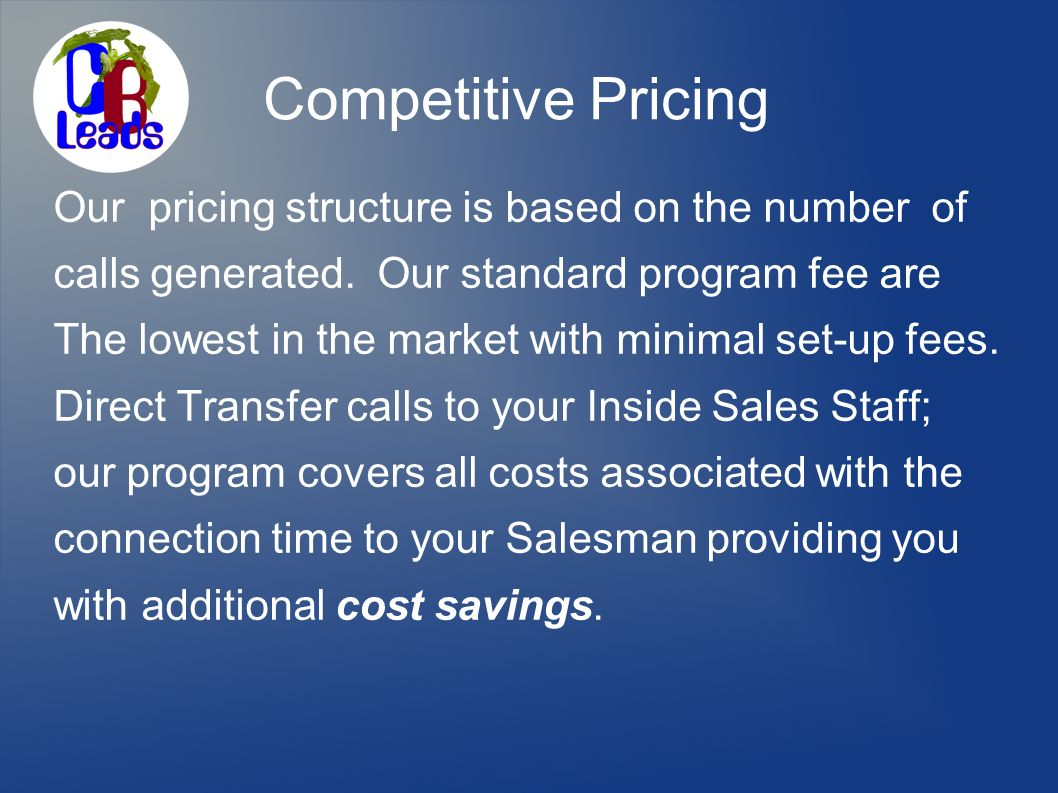Competitive Pricing Our pricing structure is based on the number of calls generated.