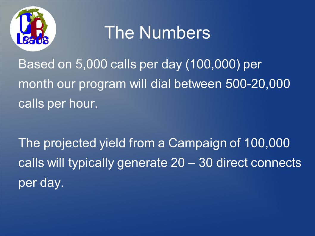 The Numbers Based on 5,000 calls per day (100,000) per month our program will dial between 500-20,000 calls per hour. The projected yield from a Campa
