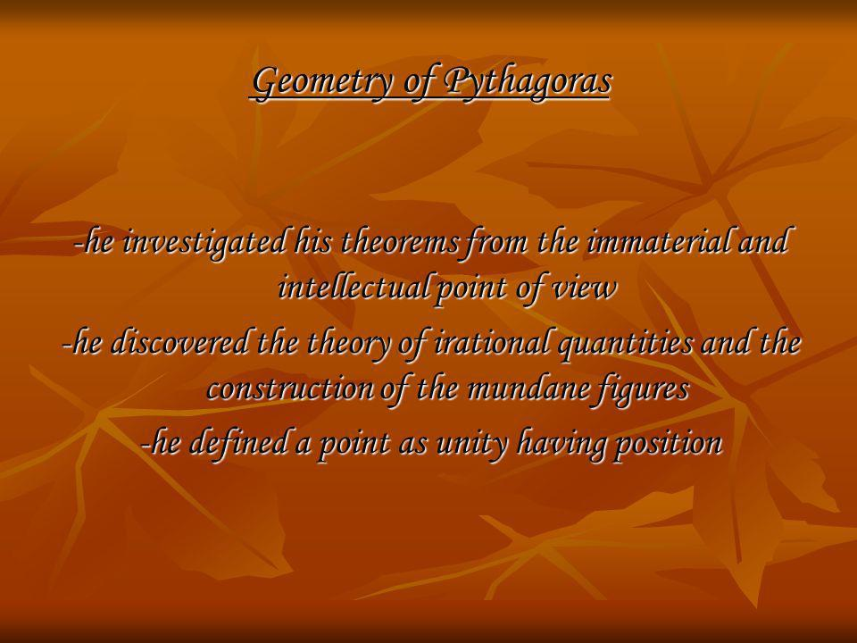 Geometry of Pythagoras -he investigated his theorems from the immaterial and intellectual point of view -he discovered the theory of irational quantit
