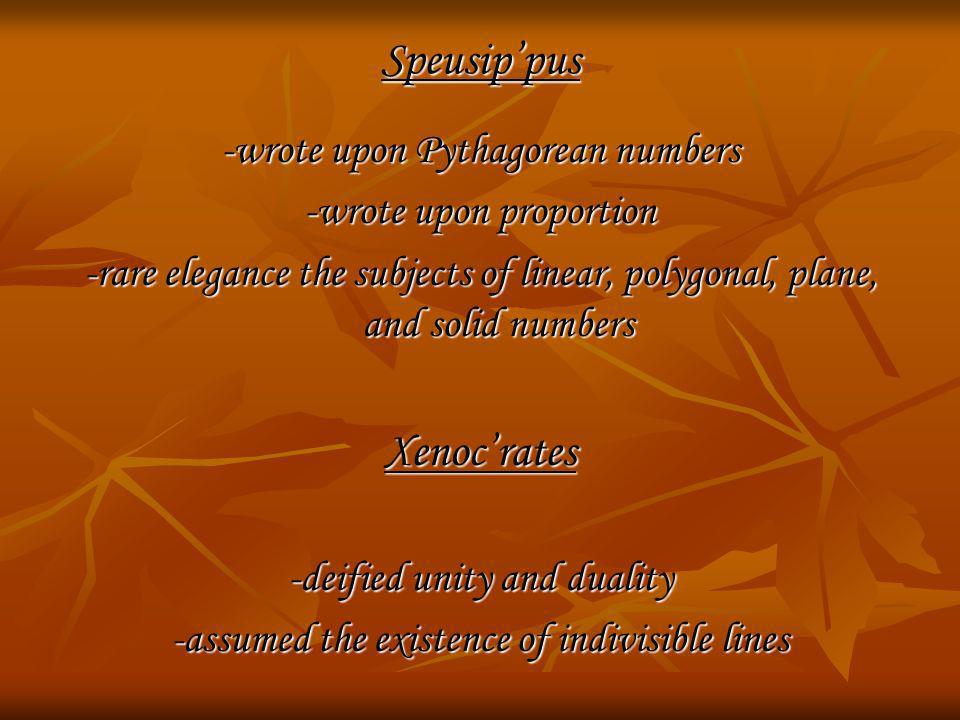 Speusippus -wrote upon Pythagorean numbers -wrote upon proportion -rare elegance the subjects of linear, polygonal, plane, and solid numbers Xenocrate