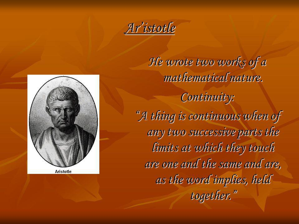 Aristotle He wrote two works of a mathematical nature. Continuity: A thing is continuous when of any two successive parts the limits at which they tou