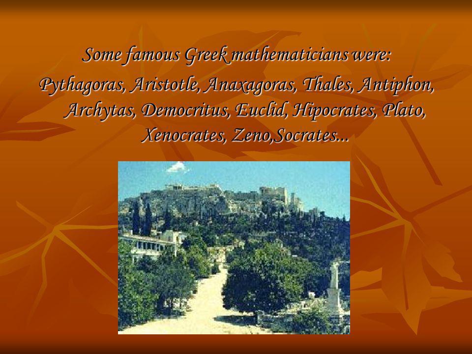 Some famous Greek mathematicians were: Pythagoras, Aristotle, Anaxagoras, Thales, Antiphon, Archytas, Democritus, Euclid, Hipocrates, Plato, Xenocrate