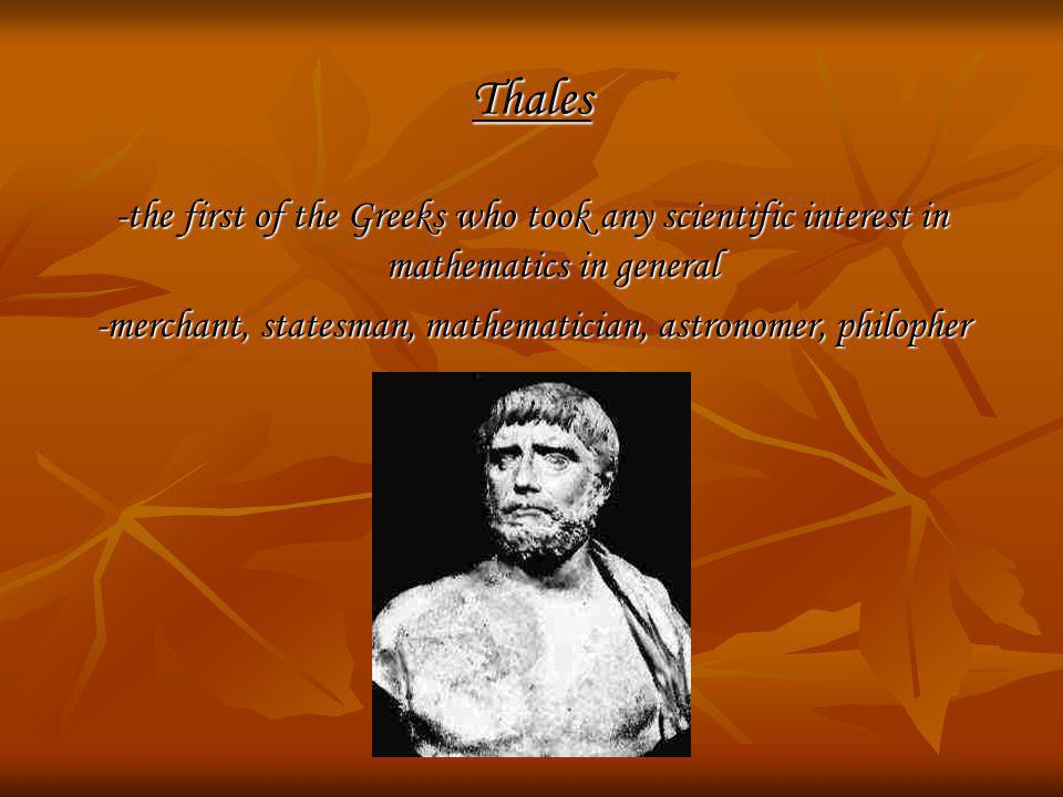 Thales -the first of the Greeks who took any scientific interest in mathematics in general -merchant, statesman, mathematician, astronomer, philopher