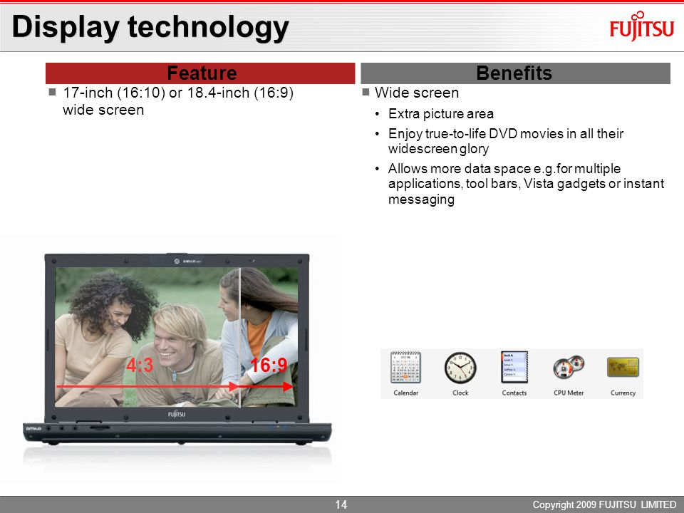 Copyright 2009 FUJITSU LIMITED 13 Display technology FeatureBenefits 17-inch / 18.4-inch widescreen BrilliantView display Intend to optimize the multi