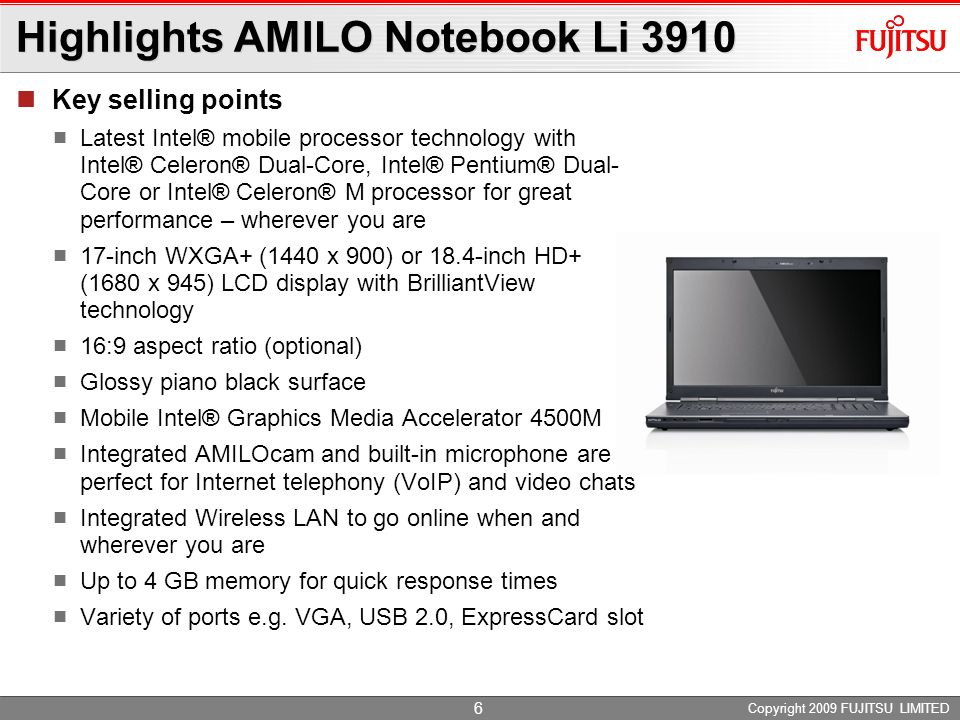 Copyright 2009 FUJITSU LIMITED 6 Highlights AMILO Notebook Li 3910 Key selling points Latest Intel® mobile processor technology with Intel® Celeron® Dual-Core, Intel® Pentium® Dual- Core or Intel® Celeron® M processor for great performance – wherever you are 17-inch WXGA+ (1440 x 900) or 18.4-inch HD+ (1680 x 945) LCD display with BrilliantView technology 16:9 aspect ratio (optional) Glossy piano black surface Mobile Intel® Graphics Media Accelerator 4500M Integrated AMILOcam and built-in microphone are perfect for Internet telephony (VoIP) and video chats Integrated Wireless LAN to go online when and wherever you are Up to 4 GB memory for quick response times Variety of ports e.g.