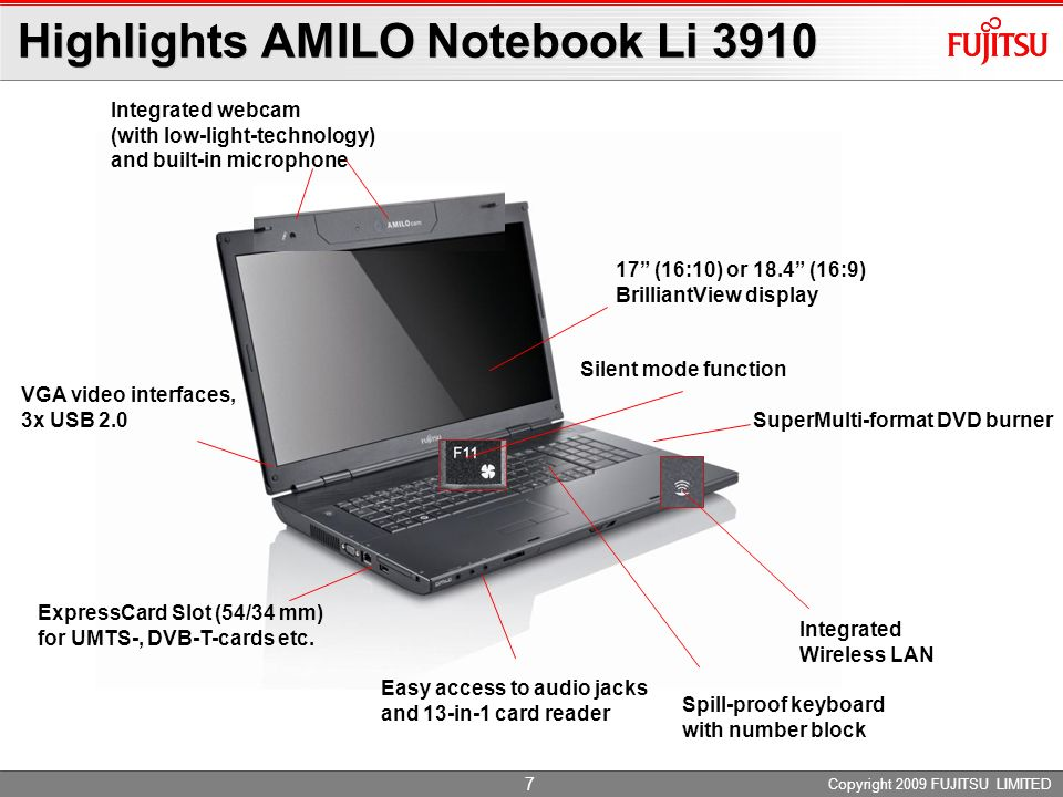 Copyright 2009 FUJITSU LIMITED 7 Highlights AMILO Notebook Li 3910 Integrated webcam (with low-light-technology) and built-in microphone Spill-proof keyboard with number block 17 (16:10) or 18.4 (16:9) BrilliantView display Easy access to audio jacks and 13-in-1 card reader ExpressCard Slot (54/34 mm) for UMTS-, DVB-T-cards etc.