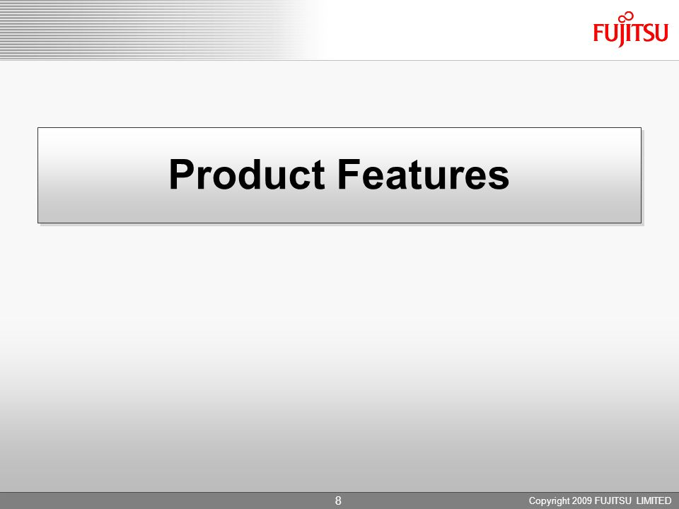 Copyright 2009 FUJITSU LIMITED 8 Product Features