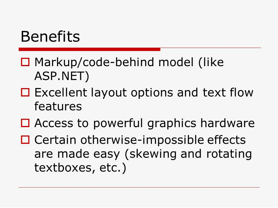 Benefits Markup/code-behind model (like ASP.NET) Excellent layout options and text flow features Access to powerful graphics hardware Certain otherwise-impossible effects are made easy (skewing and rotating textboxes, etc.)
