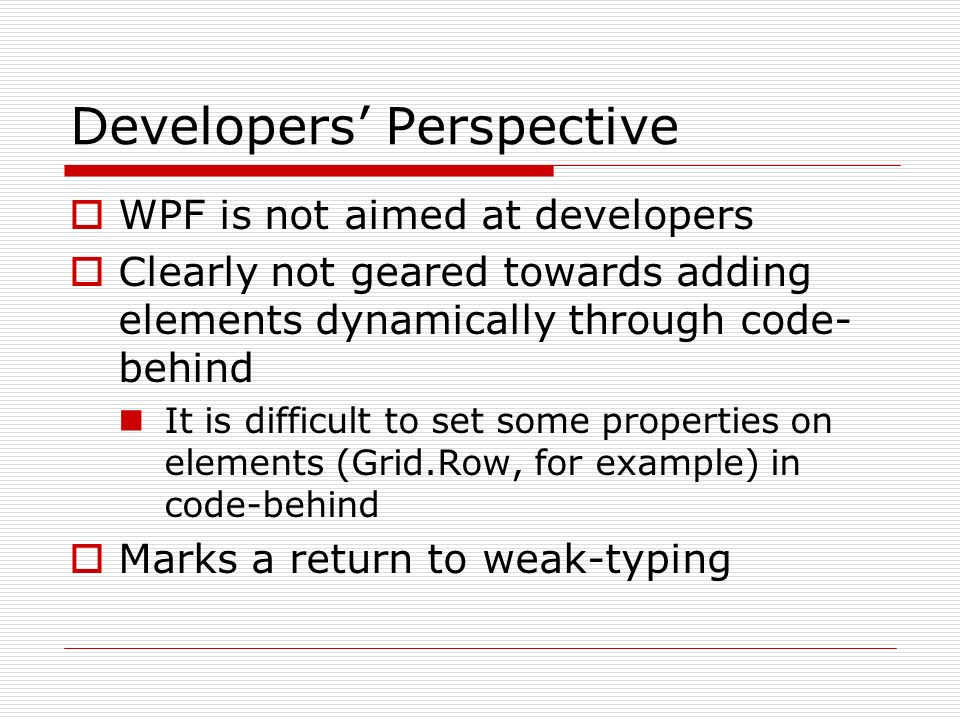 Developers Perspective WPF is not aimed at developers Clearly not geared towards adding elements dynamically through code- behind It is difficult to set some properties on elements (Grid.Row, for example) in code-behind Marks a return to weak-typing