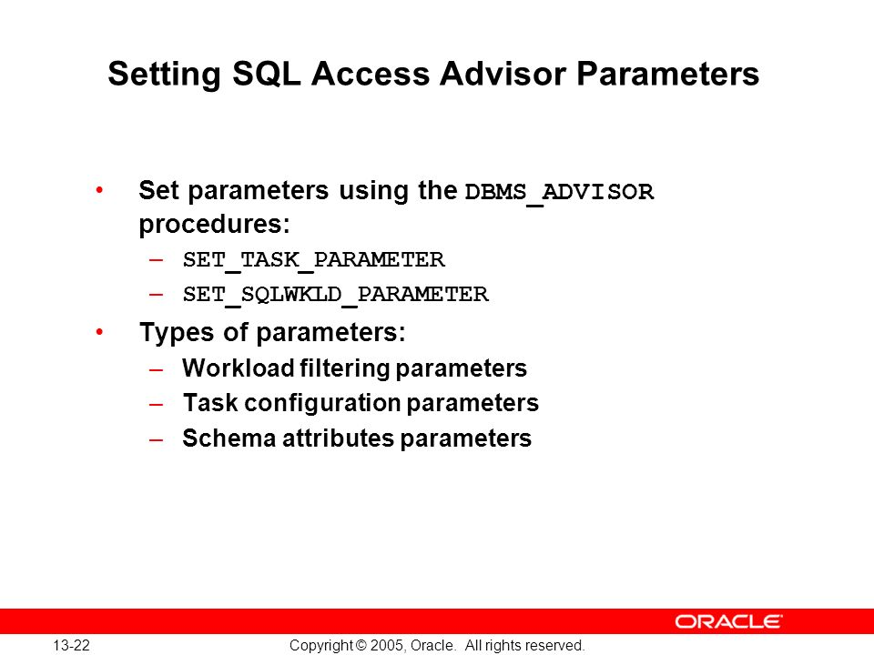 13-22 Copyright © 2005, Oracle. All rights reserved. Setting SQL Access Advisor Parameters Set parameters using the DBMS_ADVISOR procedures: – SET_TAS