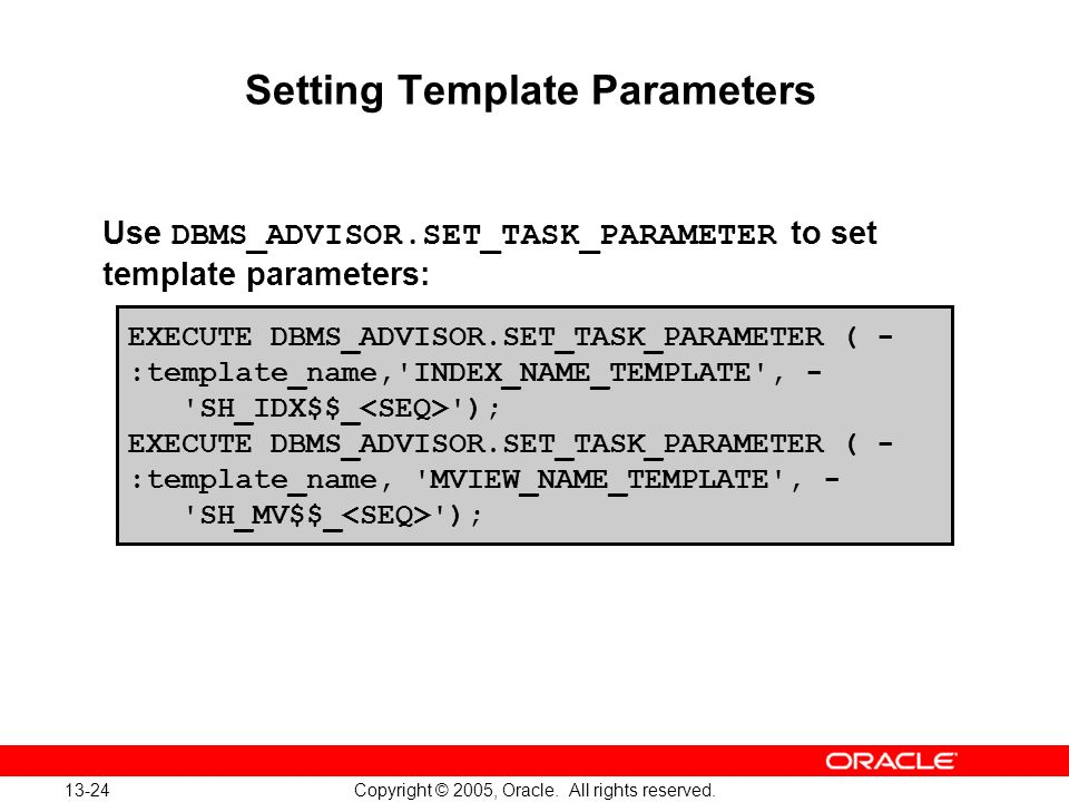 13-24 Copyright © 2005, Oracle. All rights reserved. Setting Template Parameters Use DBMS_ADVISOR.SET_TASK_PARAMETER to set template parameters: EXECU