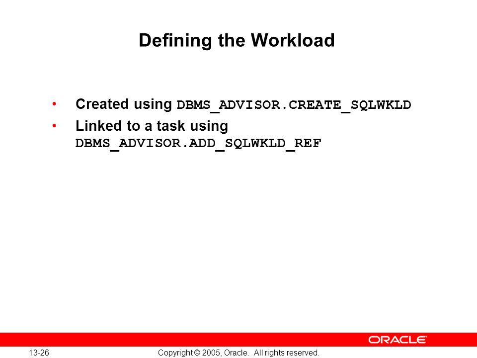 13-26 Copyright © 2005, Oracle. All rights reserved. Defining the Workload Created using DBMS_ADVISOR.CREATE_SQLWKLD Linked to a task using DBMS_ADVIS