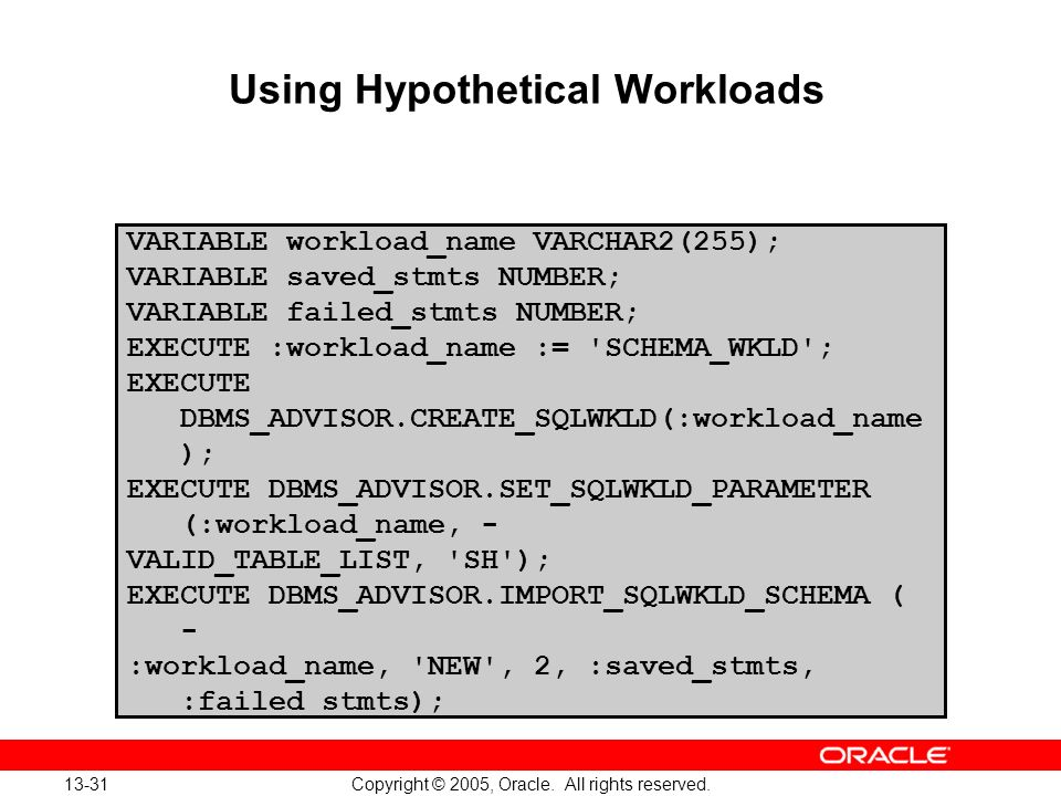 13-31 Copyright © 2005, Oracle. All rights reserved. Using Hypothetical Workloads VARIABLE workload_name VARCHAR2(255); VARIABLE saved_stmts NUMBER; V