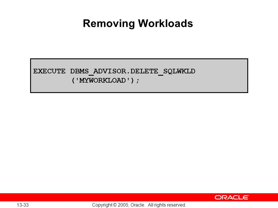 13-33 Copyright © 2005, Oracle. All rights reserved. Removing Workloads EXECUTE DBMS_ADVISOR.DELETE_SQLWKLD ('MYWORKLOAD');