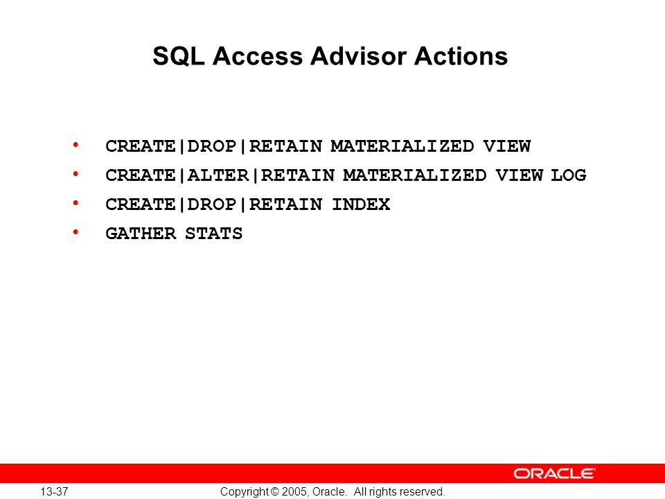 13-37 Copyright © 2005, Oracle. All rights reserved. SQL Access Advisor Actions CREATE|DROP|RETAIN MATERIALIZED VIEW CREATE|ALTER|RETAIN MATERIALIZED