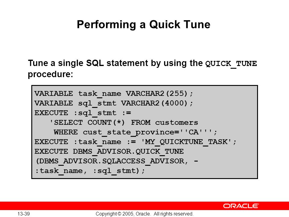 13-39 Copyright © 2005, Oracle. All rights reserved. Performing a Quick Tune VARIABLE task_name VARCHAR2(255); VARIABLE sql_stmt VARCHAR2(4000); EXECU