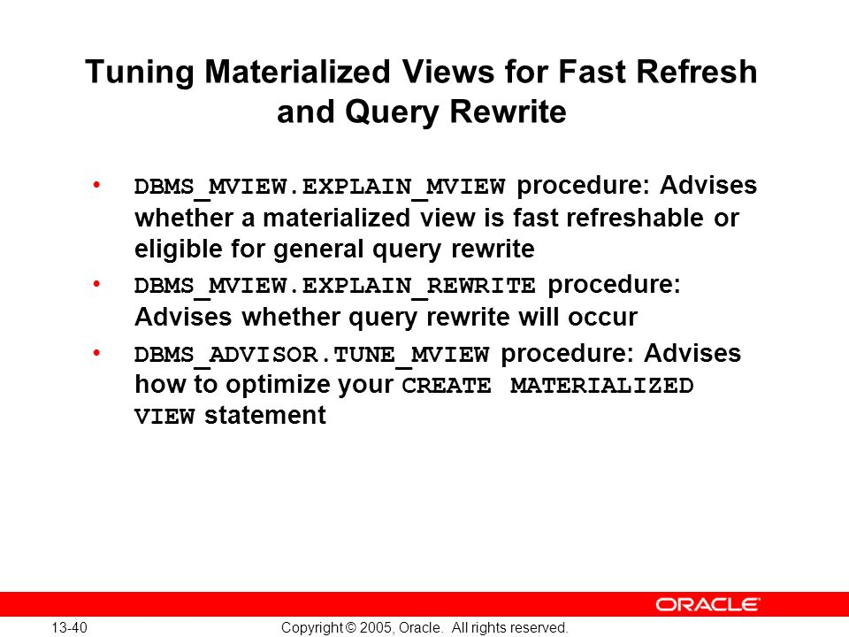 13-40 Copyright © 2005, Oracle. All rights reserved. Tuning Materialized Views for Fast Refresh and Query Rewrite DBMS_MVIEW.EXPLAIN_MVIEW procedure: