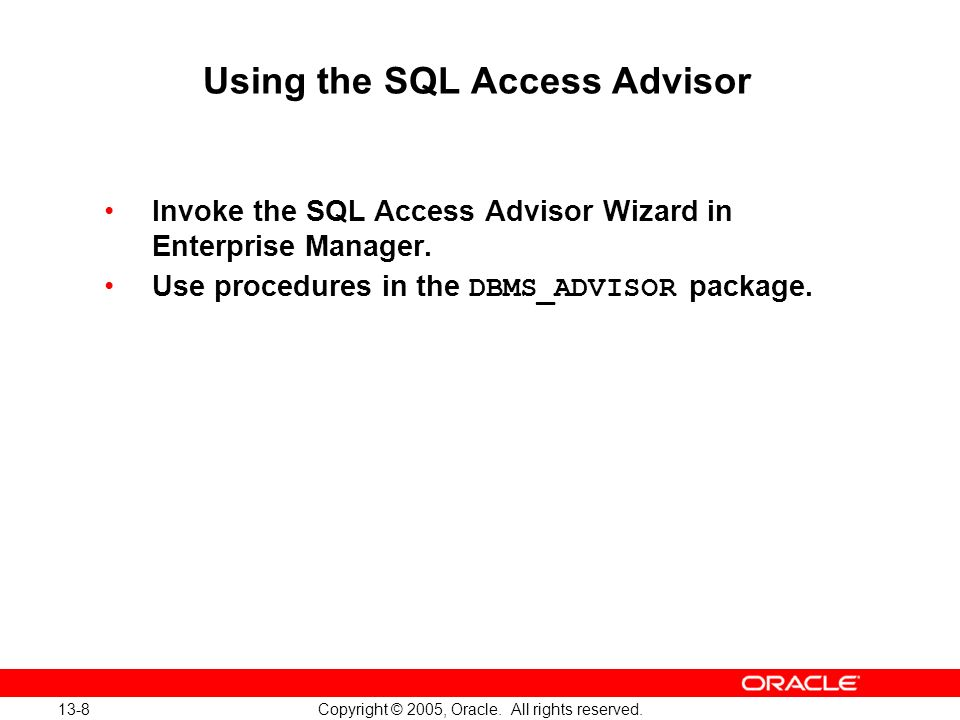 13-8 Copyright © 2005, Oracle. All rights reserved. Using the SQL Access Advisor Invoke the SQL Access Advisor Wizard in Enterprise Manager. Use proce