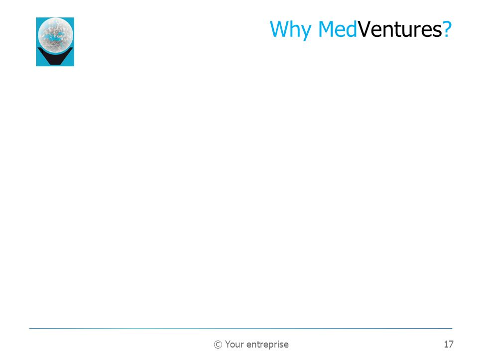 17 Why MedVentures? © Your entreprise