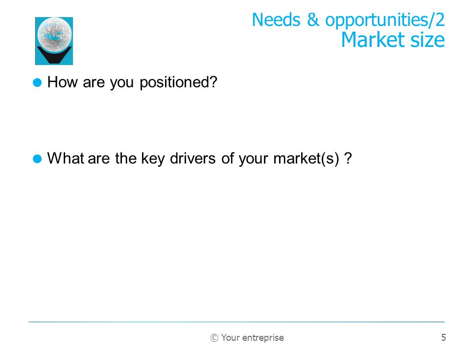 5 How are you positioned? What are the key drivers of your market(s) ? Needs & opportunities/2 Market size © Your entreprise