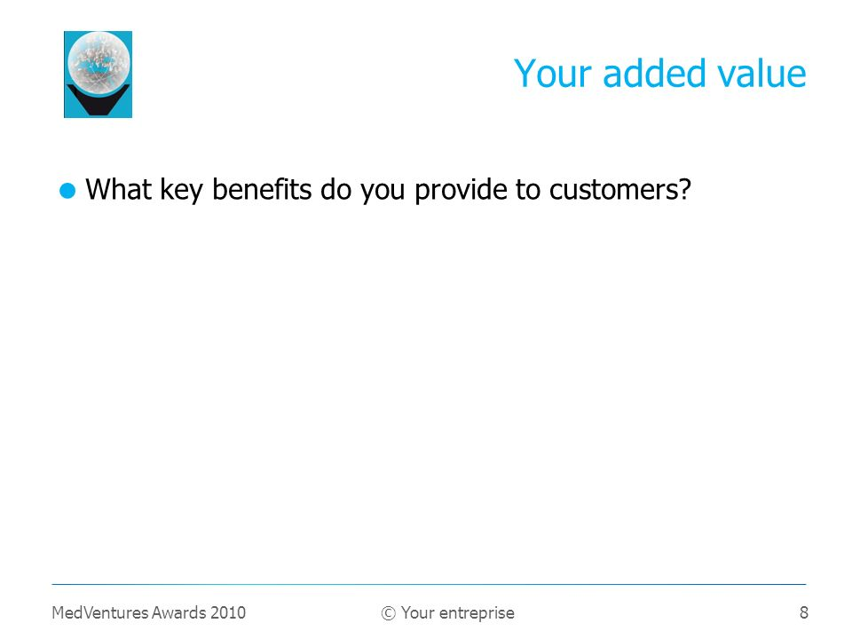 8 What key benefits do you provide to customers? Your added value MedVentures Awards 2010 © Your entreprise